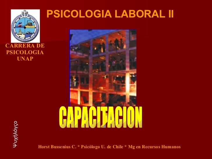 CAPACITACION PSICOLOGIA LABORAL II Ψυχήλόγςο Horst Bussenius C. * Psicólogo U. de Chile * Mg en Recursos Humanos CARRERA D...