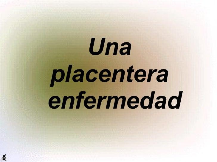 Una placentera   enfermedad