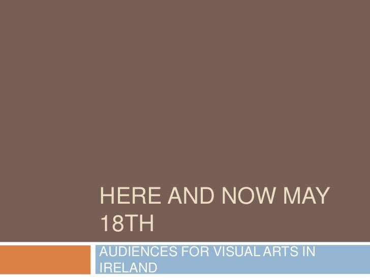HERE AND NOW MAY 18TH<br />AUDIENCES FOR VISUAL ARTS IN IRELAND<br />