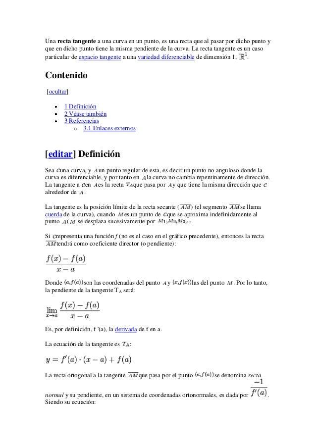 Una recta tangente a una curva en un punto, es una recta que al pasar por dicho punto yque en dicho punto tiene la misma p...