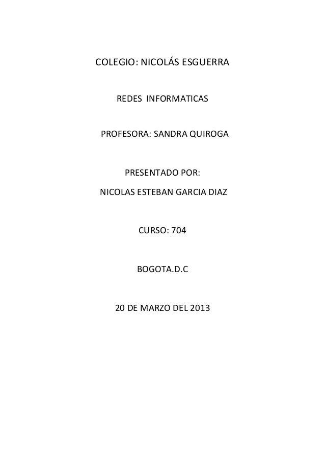 COLEGIO: NICOLÁS ESGUERRA REDES INFORMATICAS  PROFESORA: SANDRA QUIROGA  PRESENTADO POR: NICOLAS ESTEBAN GARCIA DIAZ  CURS...