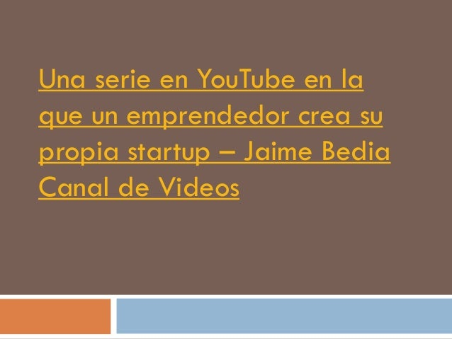 Una serie en YouTube en laque un emprendedor crea supropia startup – Jaime BediaCanal de Videos