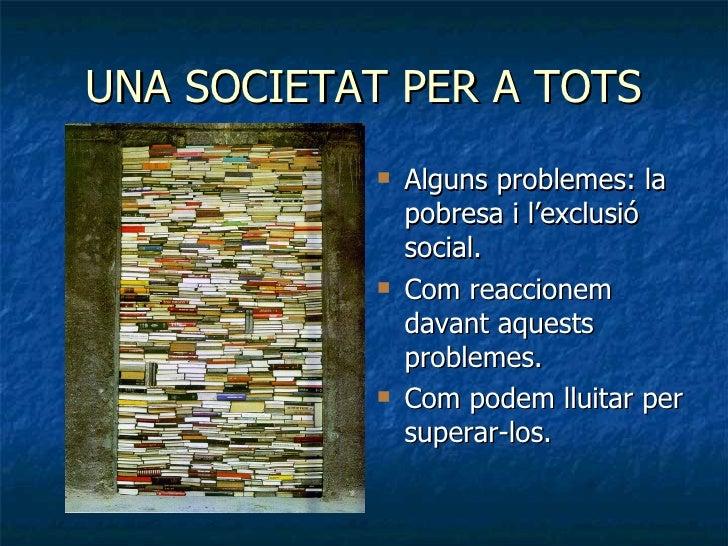 UNA SOCIETAT PER A TOTS <ul><li>Alguns problemes: la pobresa i l'exclusió social. </li></ul><ul><li>Com reaccionem davant ...