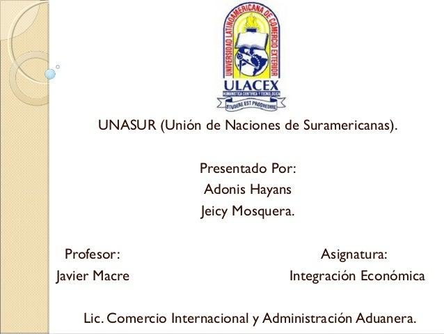 UNASUR (Unión de Naciones de Suramericanas).                      Presentado Por:                       Adonis Hayans     ...