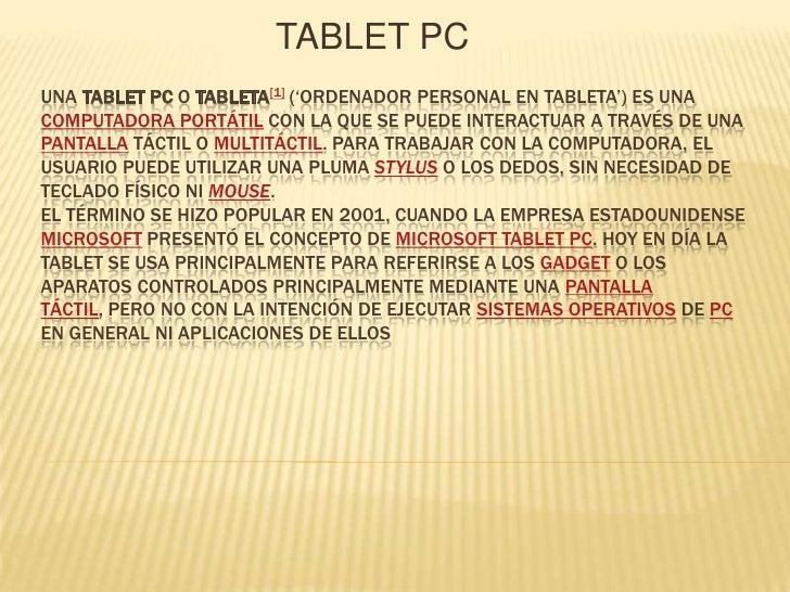 TABLET PC<br />Una tablet PC o tableta[1] ('ordenador personal en tableta') es una computadora portátil con la que se pued...