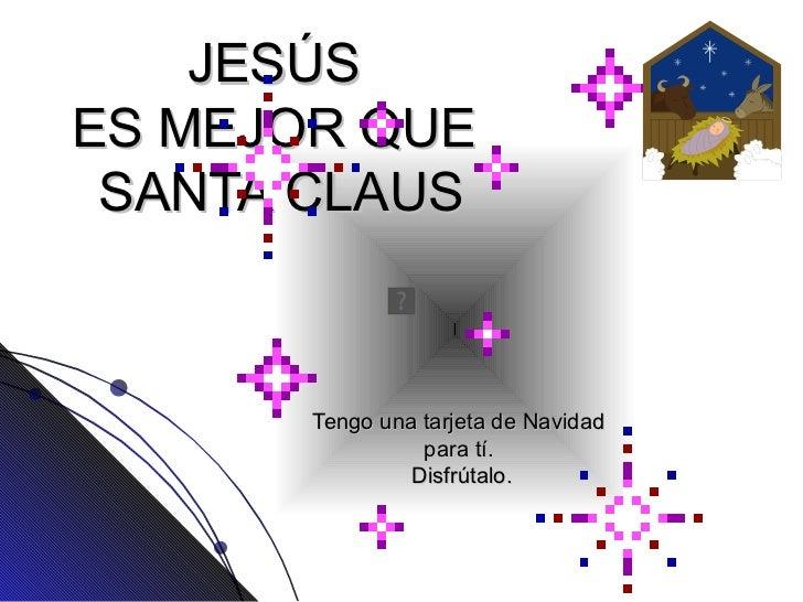 JES Ú S  ES MEJOR QUE  SANTA CLAUS Tengo una tarjeta de Navidad  para tí.  Disfrútalo.