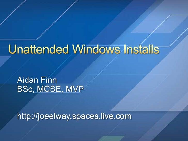 Unattended Windows Installs<br />Aidan Finn<br />BSc, MCSE, MVP<br />http://joeelway.spaces.live.com<br />