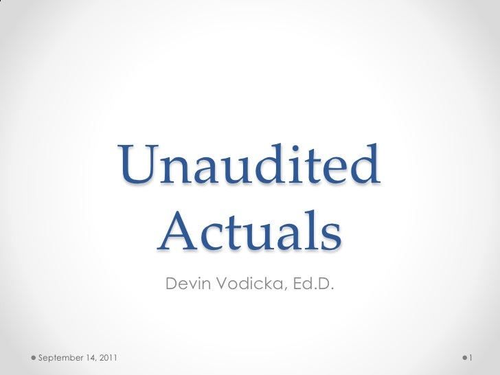 Unaudited                  Actuals                     Devin Vodicka, Ed.D.September 14, 2011                          1