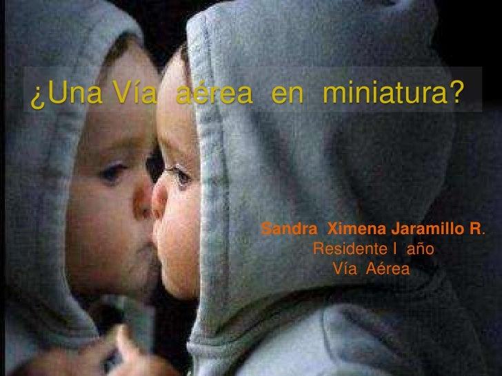 ¿Una Vía  aérea  en  miniatura?<br />Sandra  Ximena Jaramillo R.<br />Residente I  año<br />Vía  Aérea <br />