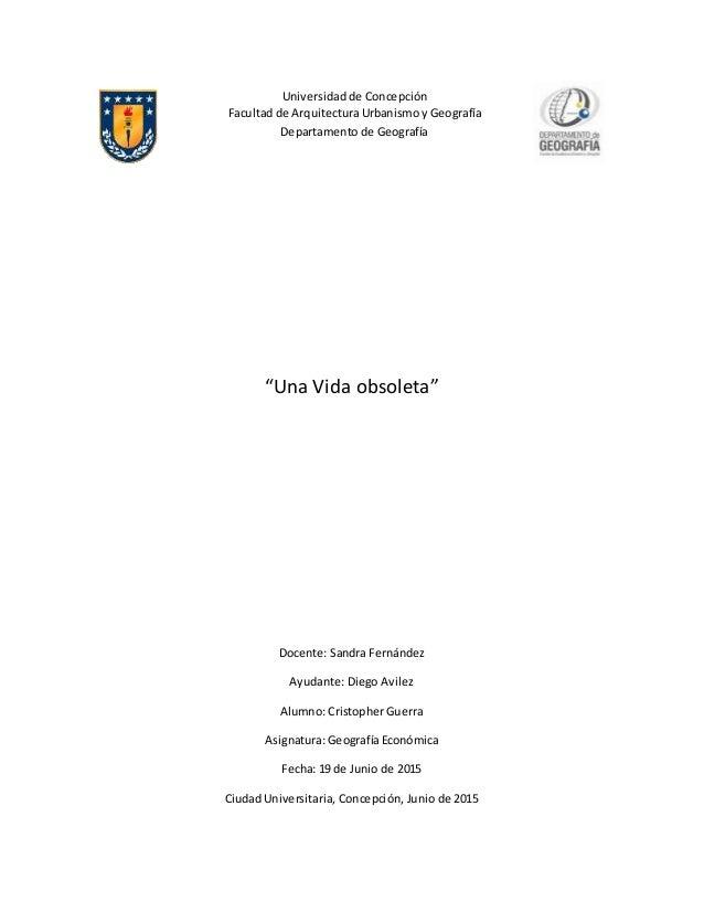 """""""Una Vida obsoleta"""" Docente: Sandra Fernández Ayudante: Diego Avilez Alumno: Cristopher Guerra Asignatura: Geografía Econó..."""
