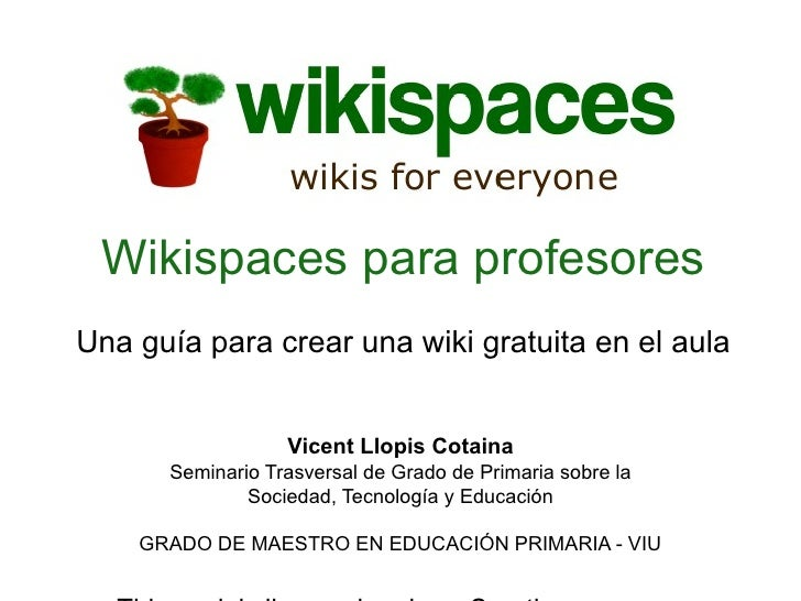 Wikispaces para profesoresUna guía para crear una wiki gratuita en el aula                  Vicent Llopis Cotaina      Sem...