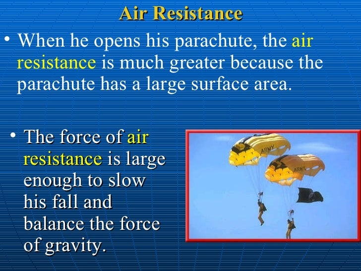 parachute area and air resistance The larger the parachute, the more surface area it will have to trap air molecules  and the greater its drag will be this is why parachutes can be.