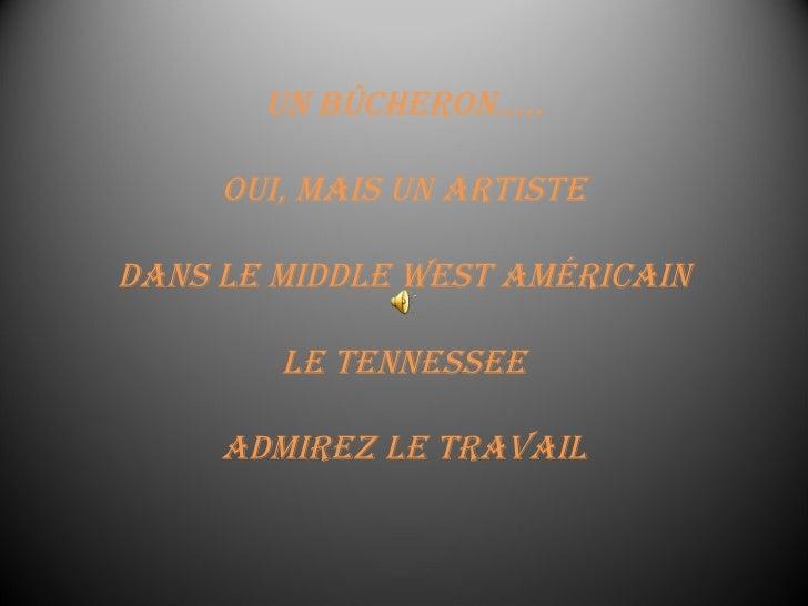 Un bûcheron….. Oui, mais un artiste dans le Middle West américain le Tennessee Admirez le travail