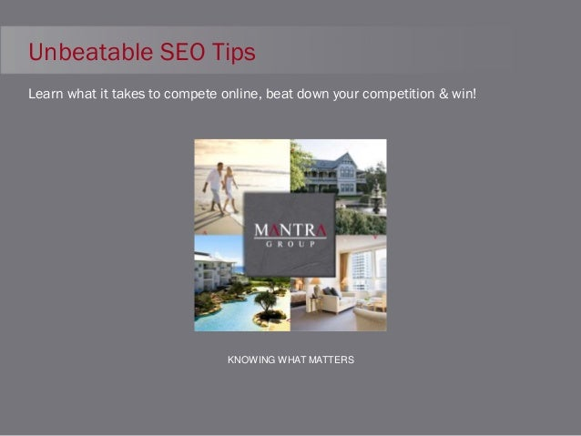 Unbeatable SEO Tips Learn what it takes to compete online, beat down your competition & win!  KNOWING WHAT MATTERS