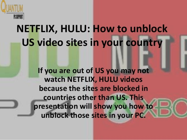 NETFLIX, HULU: How to unblock US video sites in your country If you are out of US you may not watch NETFLIX, HULU videos b...