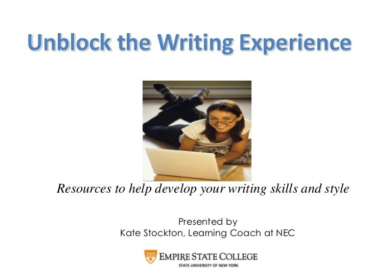 Unblock the Writing Experience  Resources to help develop your writing skills and style                         Presented ...
