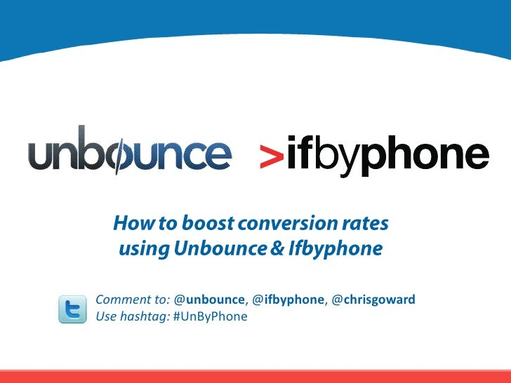 How to boost conversion rates<br />using Unbounce & Ifbyphone<br />Comment to: @unbounce, @ifbyphone, @chrisgoward <br />U...