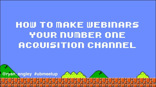 how to make webinars your number one acquisition channel @ryan_engley #ubmeetup