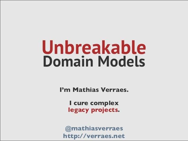 UnbreakableDomain ModelsI'm Mathias Verraes.I cure complexlegacy projects.@mathiasverraeshttp://verraes.net