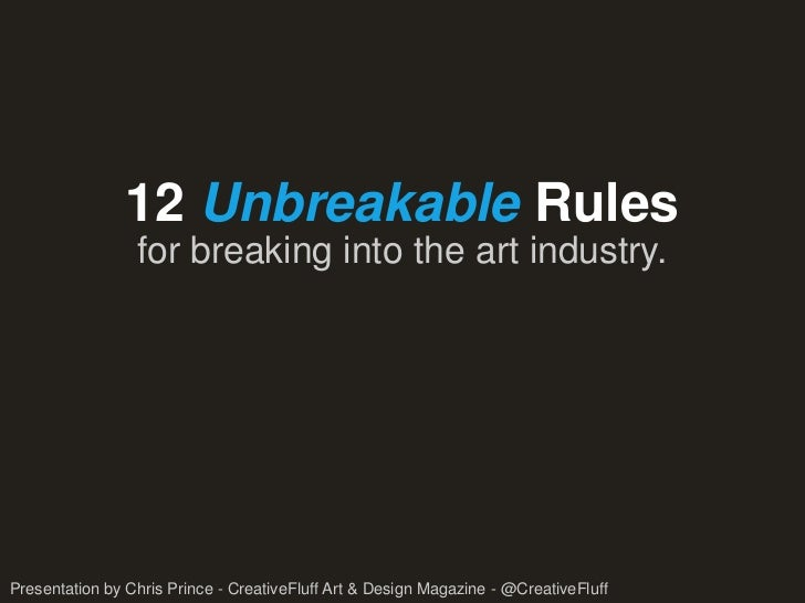 12 Unbreakable Rules                 for breaking into the art industry.Presentation by Chris Prince - CreativeFluff Art &...