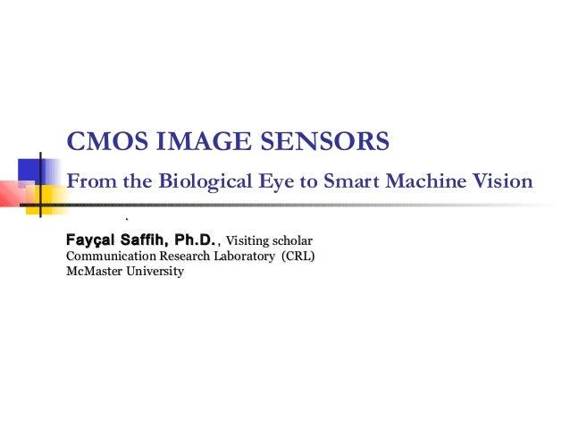 CMOS IMAGE SENSORSFrom the Biological Eye to Smart Machine Vision         .Fayçal Saffih, Ph.D. , Visiting scholarCommunic...