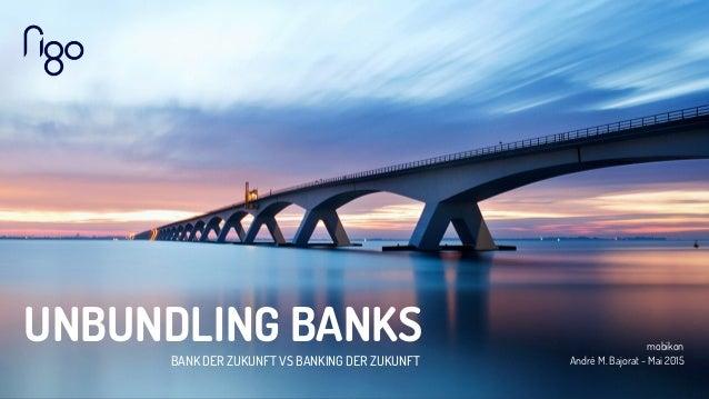 UNBUNDLING BANKS BANK DER ZUKUNFT VS BANKING DER ZUKUNFT mobikon André M. Bajorat - Mai 2015