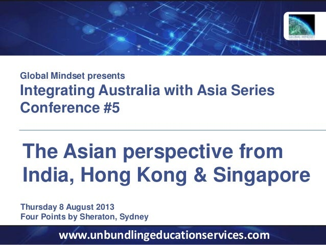 www.unbundlingeducationservices.com Thursday 8 August 2013 Four Points by Sheraton, Sydney The Asian perspective from Indi...