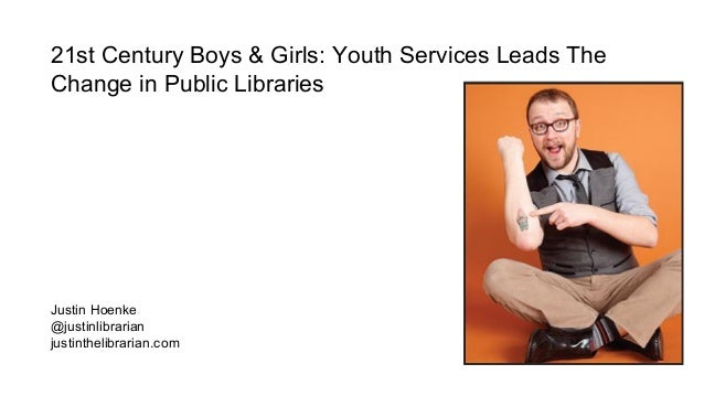 21st Century Boys & Girls: Youth Services Leads The Change in Public Libraries Justin Hoenke @justinlibrarian justinthelib...