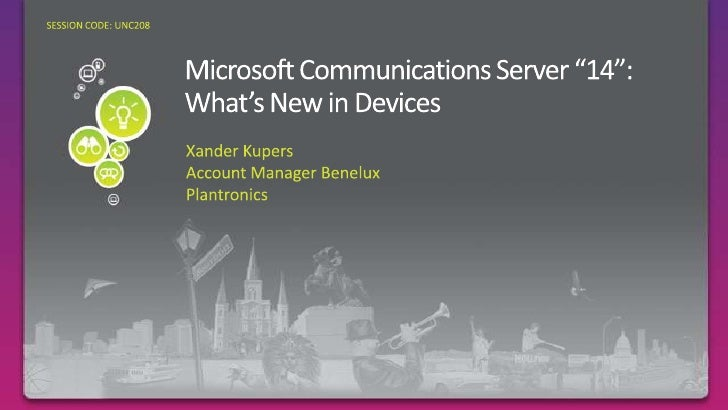 """Microsoft Communications Server """"14"""": What's New in Devices<br />Required Slide<br />SESSION CODE: UNC208<br />Xander Kupe..."""