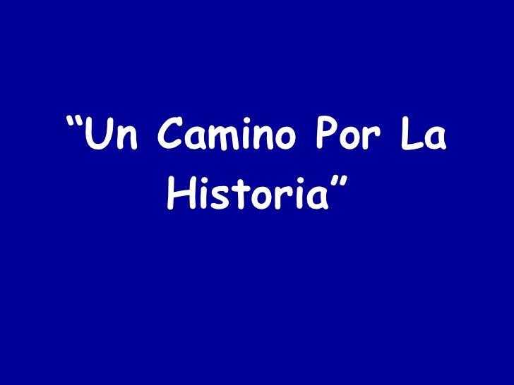 """"""" Un Camino Por La Historia"""""""