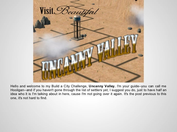 Hello and welcome to my Build a City Challenge, Uncanny Valley. Im your guide--you can call meHooligan--and if you havent ...