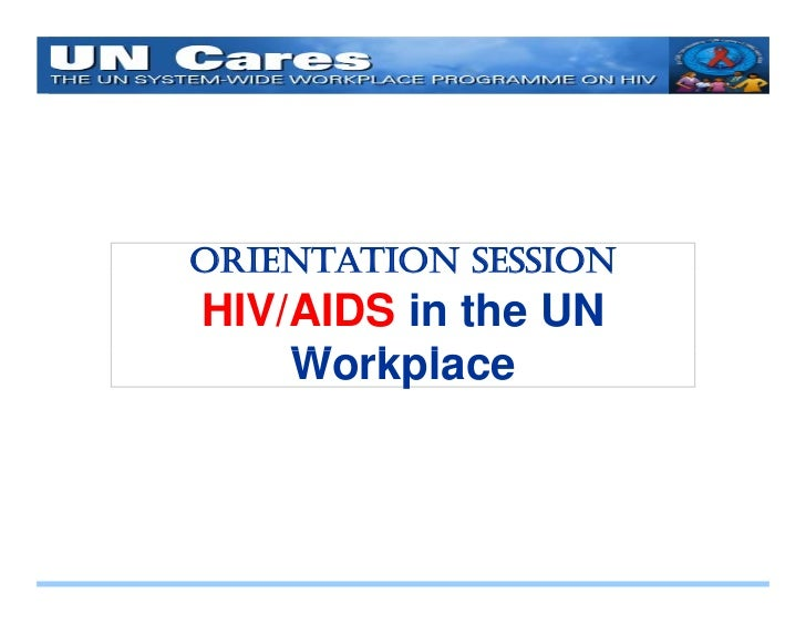 O ORIENTATION S SS ON     N    ON SESSION HIV/AIDS in the UN     Workplace     W k l