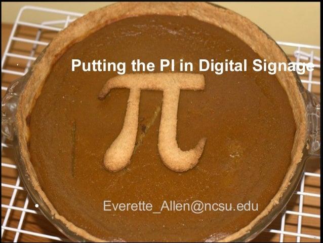 Putting the PI in Digital Signage  •  •  Everette_Allen@ncsu.edu