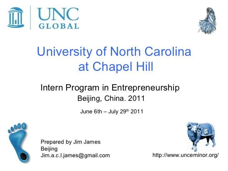 University of North Carolina  at Chapel Hill Intern Program in Entrepreneurship  Beijing, China. 2011 June 6th – July 29 t...