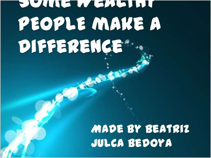 Some WealthyPEOPLE make adifference      Made by Beatriz      Julca Bedoya
