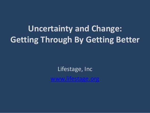 Uncertainty and Change:Getting Through By Getting BetterLifestage, Incwww.lifestage.org