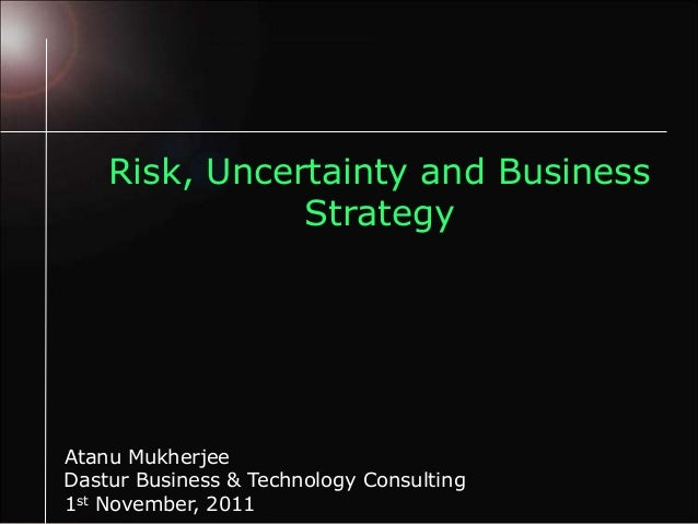Risk, Uncertainty and BusinessStrategyAtanu Mukherjee1st November, 2011Dastur Business & Technology Consulting