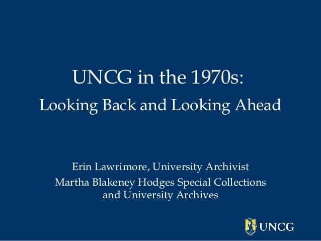 UNCG in the 1970s:Looking Back and Looking Ahead   Erin Lawrimore, University Archivist Martha Blakeney Hodges Special Col...