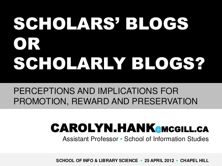 SCHOLARS' BLOGSORSCHOLARLY BLOGS?PERCEPTIONS AND IMPLICATIONS FORPROMOTION, REWARD AND PRESERVATION      CAROLYN.HANK@MCGI...
