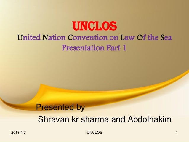 UNCLOS   United Nation Convention on Law Of the Sea               Presentation Part 1           Presented by           Shr...