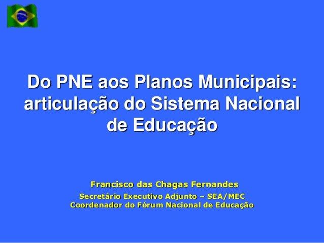 Do PNE aos Planos Municipais:articulação do Sistema Nacional          de Educação         Francisco das Chagas Fernandes  ...