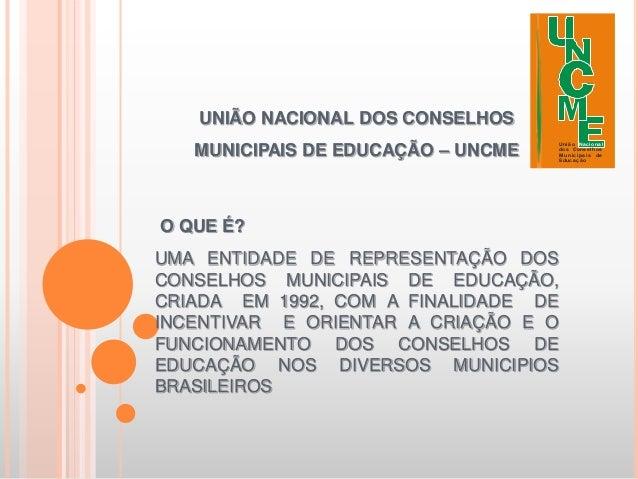 UNIÃO NACIONAL DOS CONSELHOS   MUNICIPAIS DE EDUCAÇÃO – UNCME                                      Uniã o Na c iona l     ...