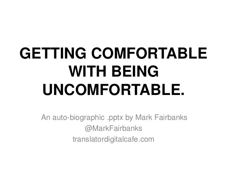 GETTING COMFORTABLE     WITH BEING  UNCOMFORTABLE.  An auto-biographic .pptx by Mark Fairbanks               @MarkFairbank...