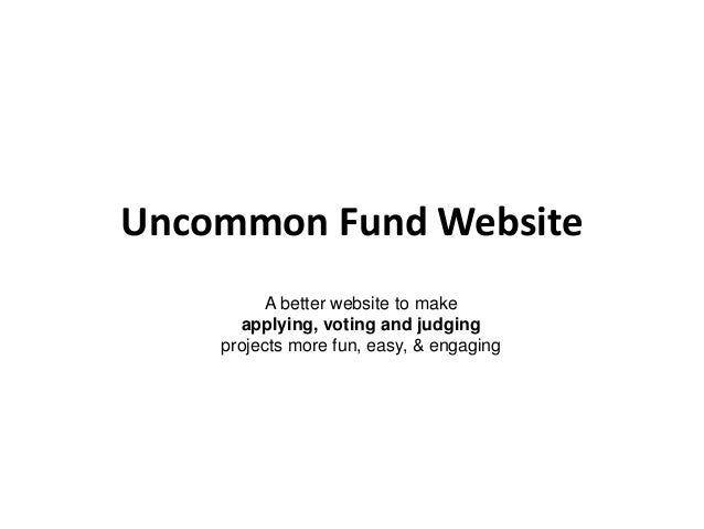 Uncommon Fund Website A better website to make applying, voting and judging projects more fun, easy, & engaging