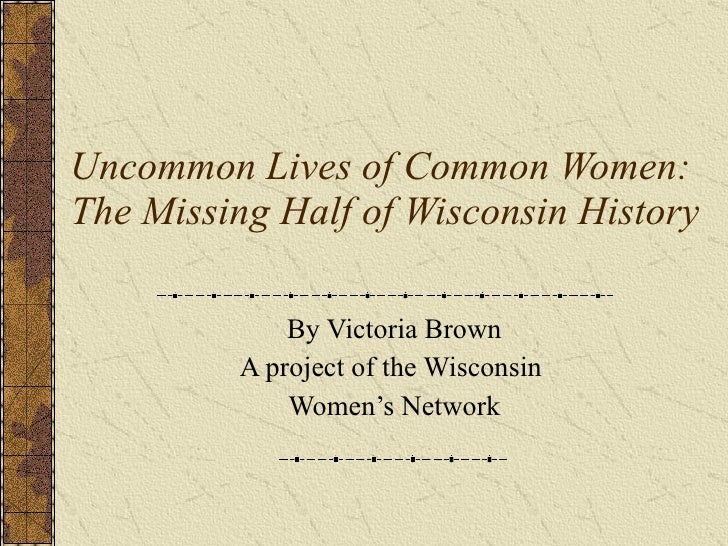 Uncommon Lives of Common Women:  The Missing Half of Wisconsin History By Victoria Brown A project of the Wisconsin  Women...