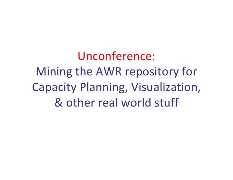 Unconference:  Mining the AWR repository for  Capacity Planning, Visualization,      & other real world stuff