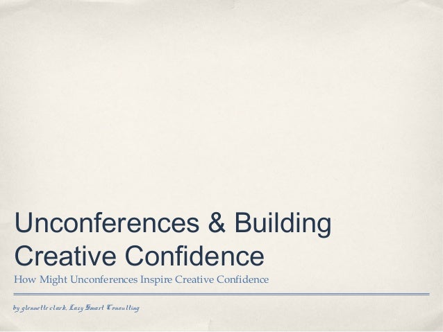 by glennette clark, Lazy Smart Consulting Unconferences & Building Creative Confidence How Might Unconferences Inspire Cre...