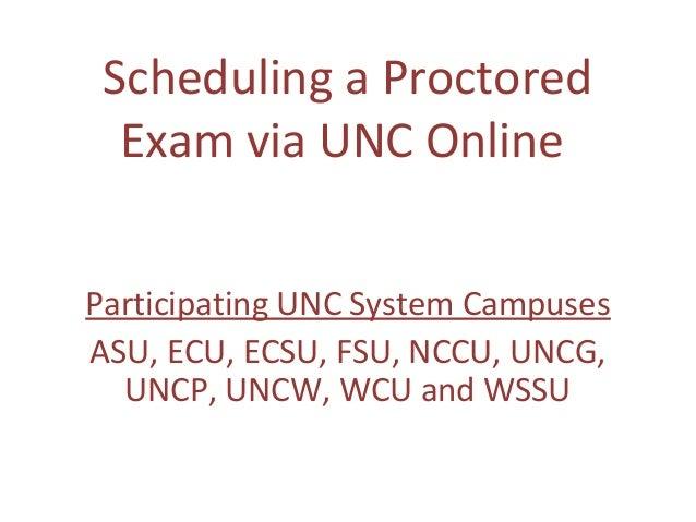 Scheduling a Proctored Exam via UNC Online Participating UNC System Campuses ASU, ECU, ECSU, FSU, NCCU, UNCG, UNCP, UNCW, ...