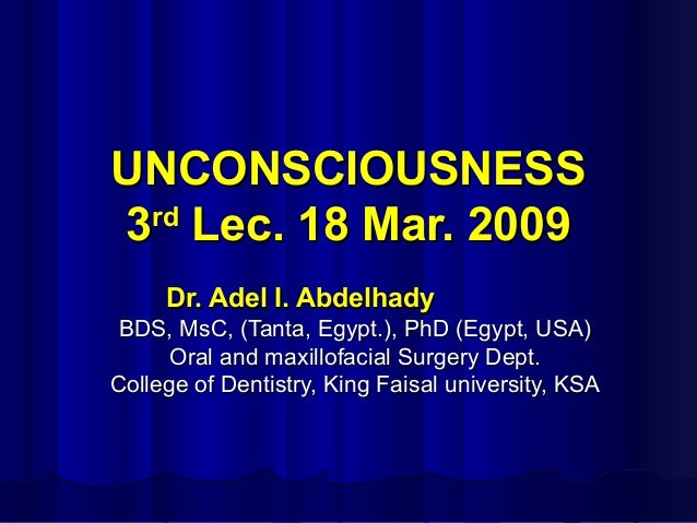 UNCONSCIOUSNESS rd 3 Lec. 18 Mar. 2009 Dr. Adel I. Abdelhady BDS, MsC, (Tanta, Egypt.), PhD (Egypt, USA) Oral and maxillof...