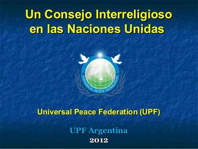 Un Consejo InterreligiosoUn Consejo Interreligioso en las Naciones Unidasen las Naciones Unidas Universal Peace Federation...